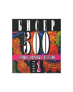 Бисер. 500 лучших мировых изделий. Книга 1