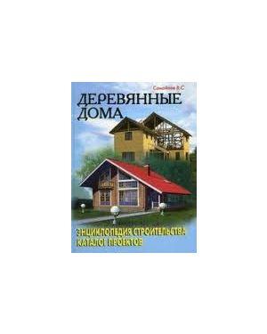 Деревянные дома: энциклопедия строительства; каталог проектов