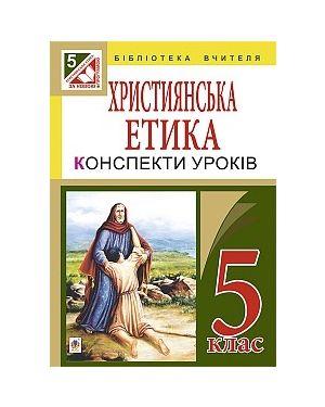 Християнська етика. Конспекти уроків. 5 кл. (за програмою 2012 р.)