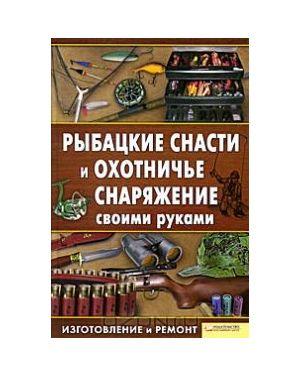 Рыбацкие снасти и охотничье снаряжение своими руками. Изготовление и ремонт