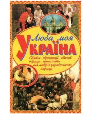 """Люба моя Україна. Свята, традиції, звичаї, обряди, прикмети та повір""""я українського народу"""