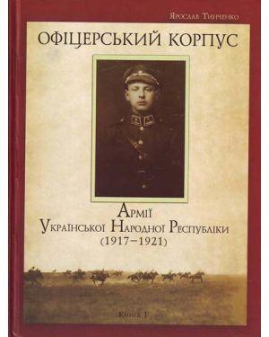 Офіцерський корпус Армії Української Народної Республіки (1917-1921р.р.) книга 1