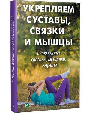 Укрепляем суставы, связки и мышцы. Провереные способы, методики, рецепты